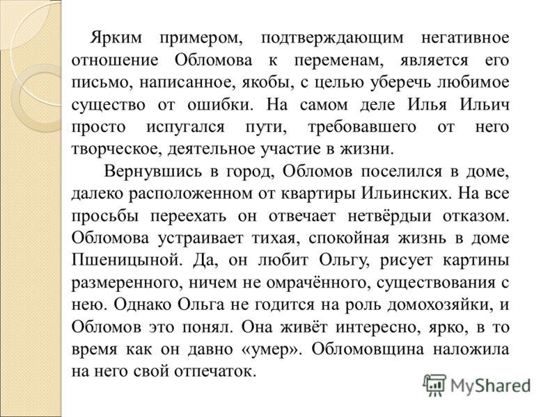Ярким примером, подтверждающим негативное отношение Обломова к переменам, является его письмо, написанное, якобы, с целью уберечь любимое существо от ошибки. На самом деле Илья Ильич просто испугался пути, требовавшего от него творческое, деятельное