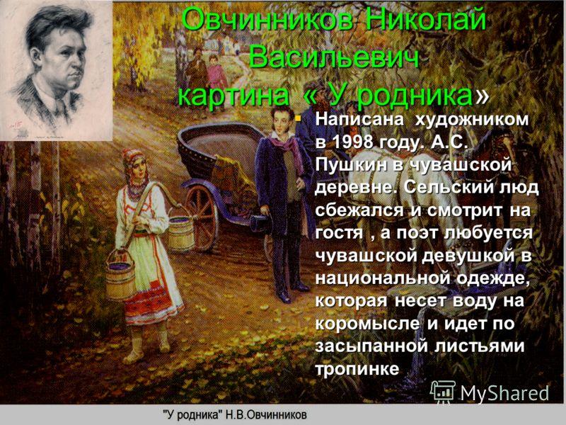 Овчинников Николай Васильевич картина « У родника» Написана художником в 1998 году. А.С. Пушкин в чувашской деревне. Сельский люд сбежался и смотрит на гостя, а поэт любуется чувашской девушкой в национальной одежде, которая несет воду на коромысле и