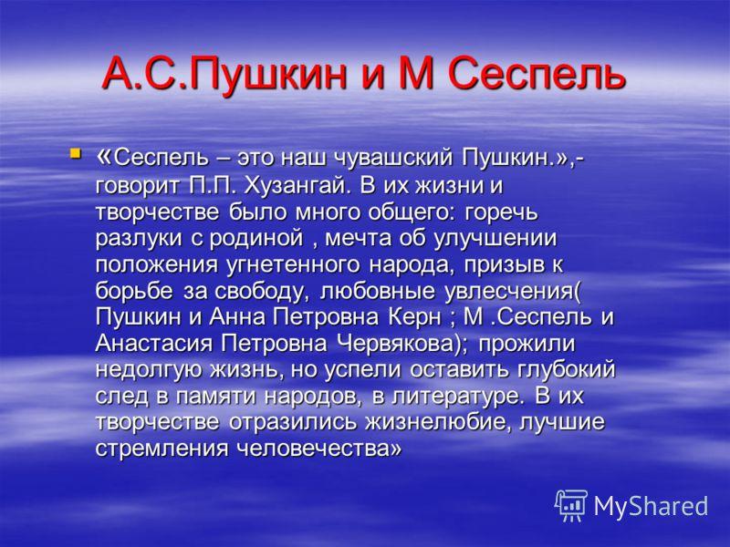 А.С.Пушкин и М Сеспель « Сеспель – это наш чувашский Пушкин.»,- говорит П.П. Хузангай. В их жизни и творчестве было много общего: горечь разлуки с родиной, мечта об улучшении положения угнетенного народа, призыв к борьбе за свободу, любовные увлесчен