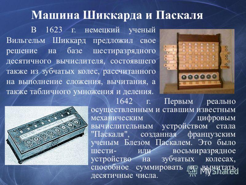 В 1623 г. немецкий ученый Вильгельм Шиккард предложил свое решение на базе шестиразрядного десятичного вычислителя, состоявшего также из зубчатых колес, рассчитанного на выполнение сложения, вычитания, а также табличного умножения и деления. 1642 г.