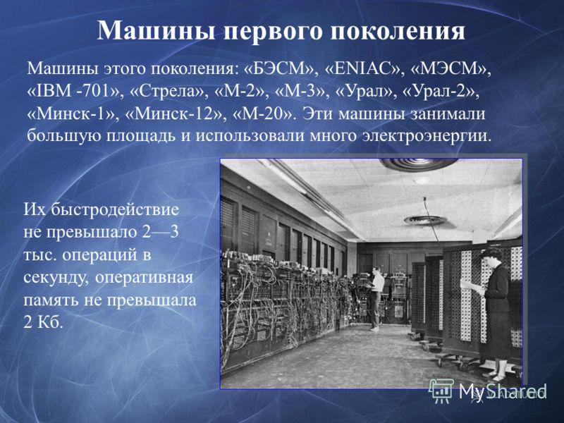 Машины первого поколения Машины этого поколения: «БЭСМ», «ENIAC», «МЭСМ», «IBM -701», «Стрела», «М-2», «М-3», «Урал», «Урал-2», «Минск-1», «Минск-12», «М-20». Эти машины занимали большую площадь и использовали много электроэнергии. Их быстродействие