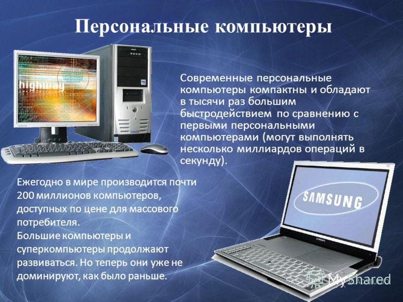 Персональные компьютеры Современные персональные компьютеры компактны и обладают в тысячи раз большим быстродействием по сравнению с первыми персональными компьютерами (могут выполнять несколько миллиардов операций в секунду). Ежегодно в мире произво