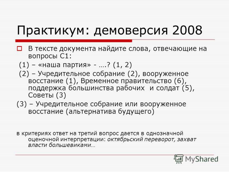 Практикум: демоверсия 2008 В тексте документа найдите слова, отвечающие на вопросы С1: (1) – «наша партия» - ….? (1, 2) (2) – Учредительное собрание (2), вооруженное восстание (1), Временное правительство (6), поддержка большинства рабочих и солдат (