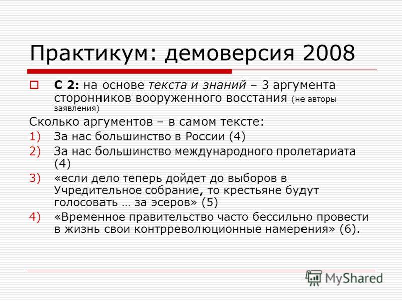 Практикум: демоверсия 2008 С 2: на основе текста и знаний – 3 аргумента сторонников вооруженного восстания (не авторы заявления) Сколько аргументов – в самом тексте: 1)За нас большинство в России (4) 2)За нас большинство международного пролетариата (