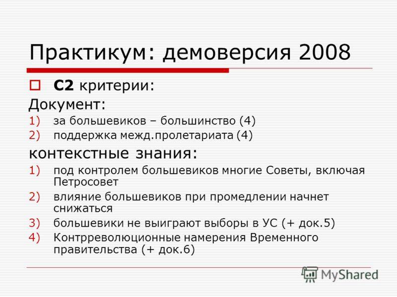 Практикум: демоверсия 2008 С2 критерии: Документ: 1)за большевиков – большинство (4) 2)поддержка межд.пролетариата (4) контекстные знания: 1)под контролем большевиков многие Советы, включая Петросовет 2)влияние большевиков при промедлении начнет сниж