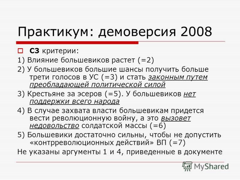 Практикум: демоверсия 2008 С3 критерии: 1) Влияние большевиков растет (=2) 2) У большевиков большие шансы получить больше трети голосов в УС (=3) и стать законным путем преобладающей политической силой 3) Крестьяне за эсеров (=5). У большевиков нет п