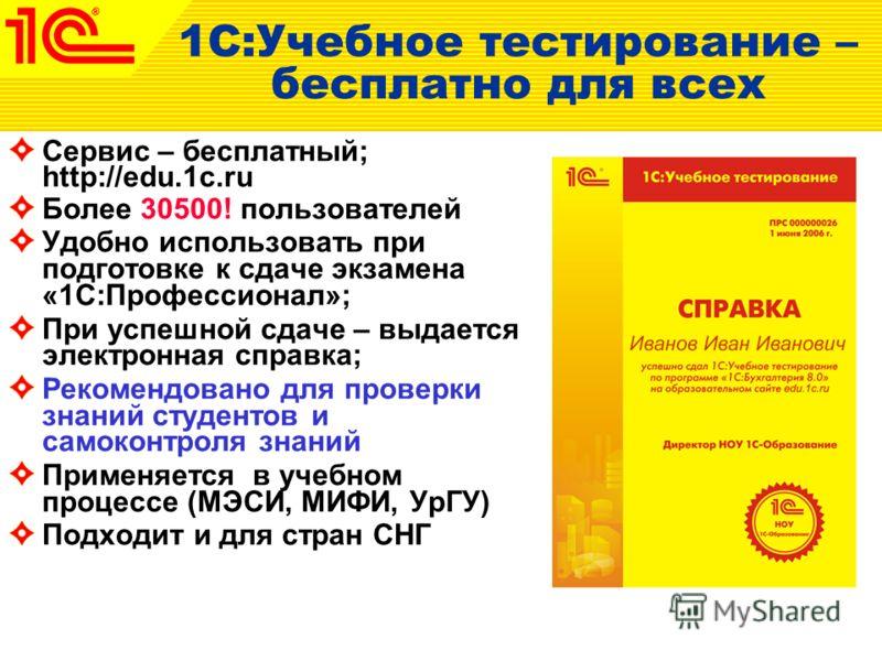 1С:Учебное тестирование – бесплатно для всех Сервис – бесплатный; http://edu.1c.ru Более 30500! пользователей Удобно использовать при подготовке к сдаче экзамена «1С:Профессионал»; При успешной сдаче – выдается электронная справка; Рекомендовано для