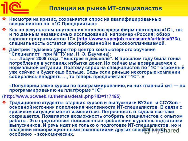 Позиции на рынке ИТ-специалистов Несмотря на кризис, сохраняется спрос на квалифицированных специалистов по «1С:Предприятию». Как по результатам внутренних опросов среди фирм-партнеров «1С», так и по данным независимых исследований, например «Россия: