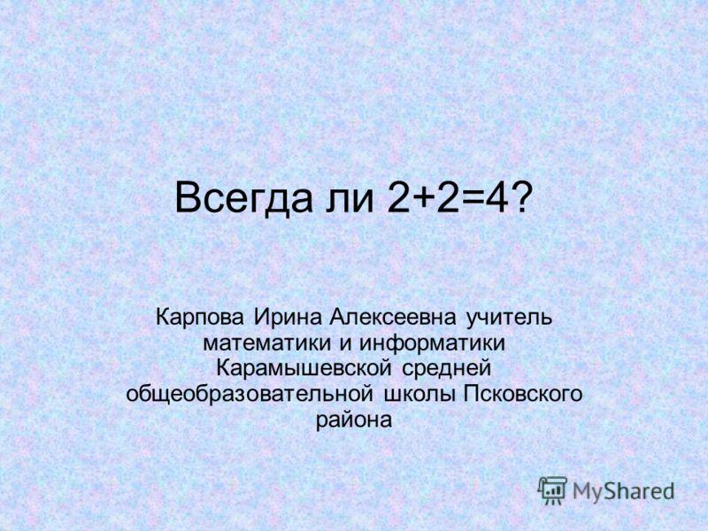 Всегда ли 2+2=4? Карпова Ирина Алексеевна учитель математики и информатики Карамышевской средней общеобразовательной школы Псковского района