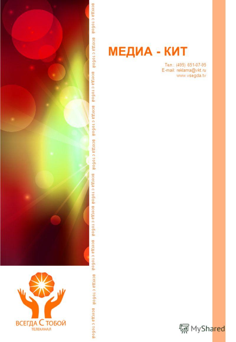 МЕДИА - КИТ всегда с тобой Тел.: (495) 651-07-95 E-mail: reklama@vkt.ru www.vsegda.tv всегда с тобой