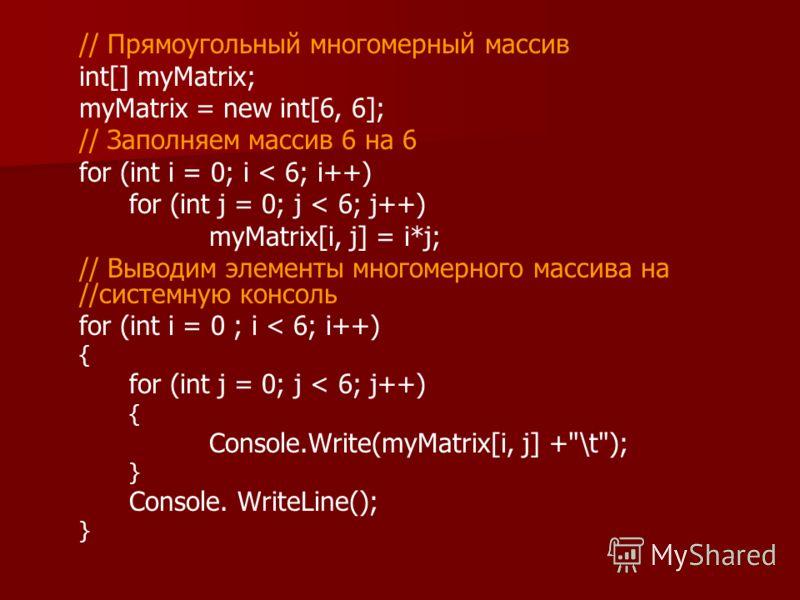 // Прямоугольный многомерный массив int[] myMatrix; myMatrix = new int[6, 6]; // Заполняем массив 6 на 6 for (int i = 0; i < 6; i++) for (int j = 0; j < 6; j++) myMatrix[i, j] = i*j; // Выводим элементы многомерного массива на //системную консоль for