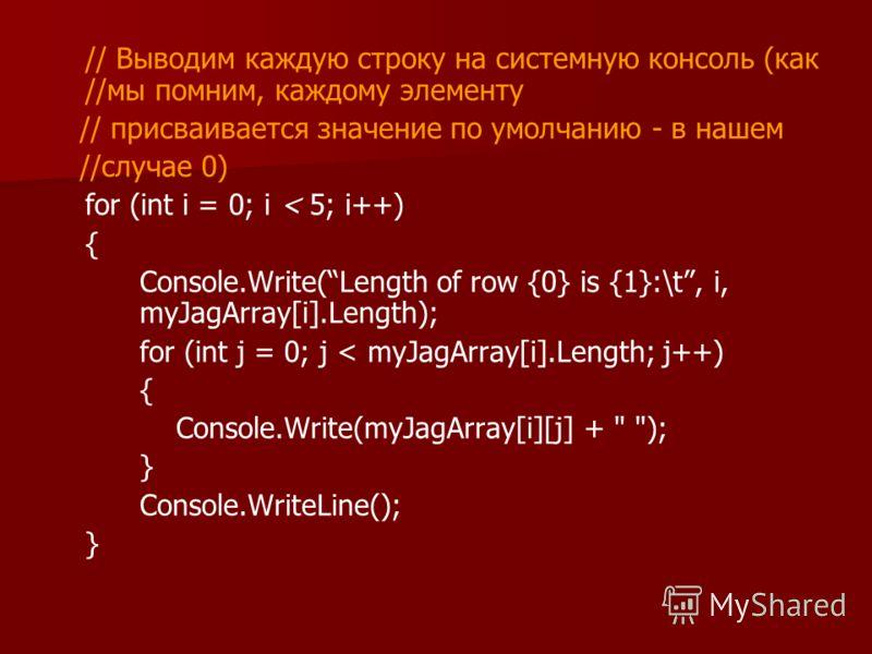 // Выводим каждую строку на системную консоль (как //мы помним, каждому элементу // присваивается значение по умолчанию - в нашем //случае 0) for (int i = 0; i < 5; i++) { Console.Write(Length of row {0} is {1}:\t, i, myJagArray[i].Length); for (int