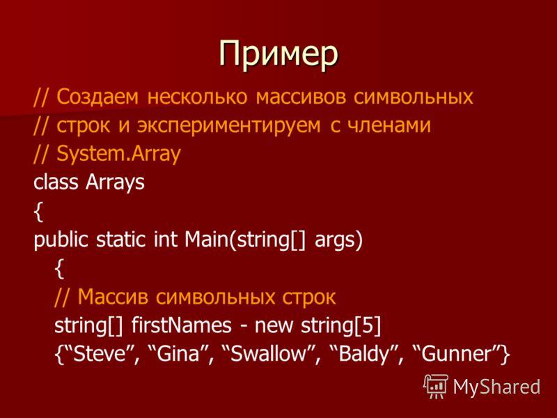 Пример // Создаем несколько массивов символьных // строк и экспериментируем с членами // System.Array class Arrays { public static int Main(string[] args) { // Массив символьных строк string[] firstNames - new string[5] {Steve, Gina, Swallow, Baldy,