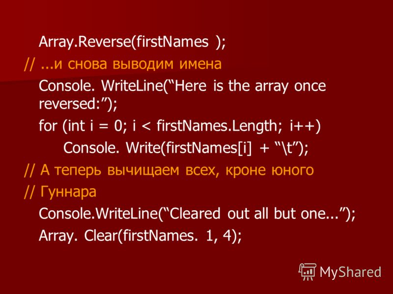Array.Reverse(firstNames ); //...и снова выводим имена Console. WriteLine(Here is the array once reversed:); for (int i = 0; i < firstNames.Length; i++) Console. Write(firstNames[i] + \t); // А теперь вычищаем всех, кроне юного // Гуннара Console.Wri