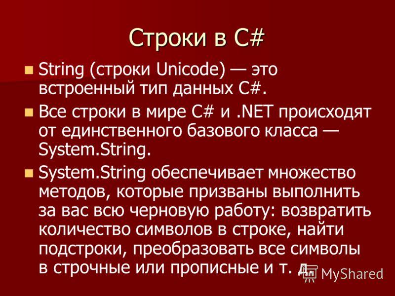 Строки в С# String (строки Unicode) это встроенный тип данных С#. Все строки в мире С# и.NET происходят от единственного базового класса System.String. System.String обеспечивает множество методов, которые призваны выполнить за вас всю черновую работ