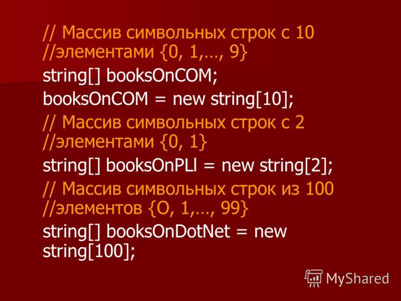 // Массив символьных строк с 10 //элементами {0, 1,…, 9} string[] booksOnCOM; booksOnCOM = new string[10]; // Массив символьных строк с 2 //элементами {0, 1} string[] booksOnPLl = new string[2]; // Массив символьных строк из 100 //элементов {О, 1,…,