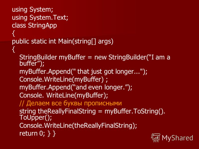 using System; using System.Text; class StringApp { public static int Main(string[] args) { StringBuilder myBuffer = new StringBuilder(I am a buffer); myBuffer.Append(