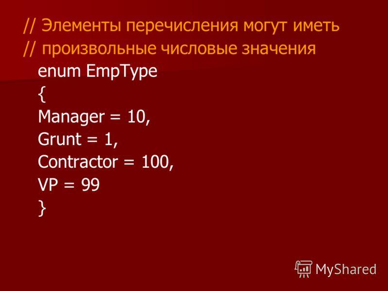 // Элементы перечисления могут иметь // произвольные числовые значения enum EmpType { Manager = 10, Grunt = 1, Contractor = 100, VP = 99 }