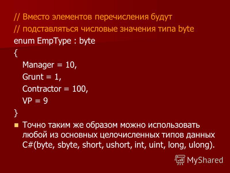 // Вместо элементов перечисления будут // подставляться числовые значения типа byte enum EmpType : byte { Manager = 10, Grunt = 1, Contractor = 100, VP = 9 } Точно таким же образом можно использовать любой из основных целочисленных типов данных С#(by