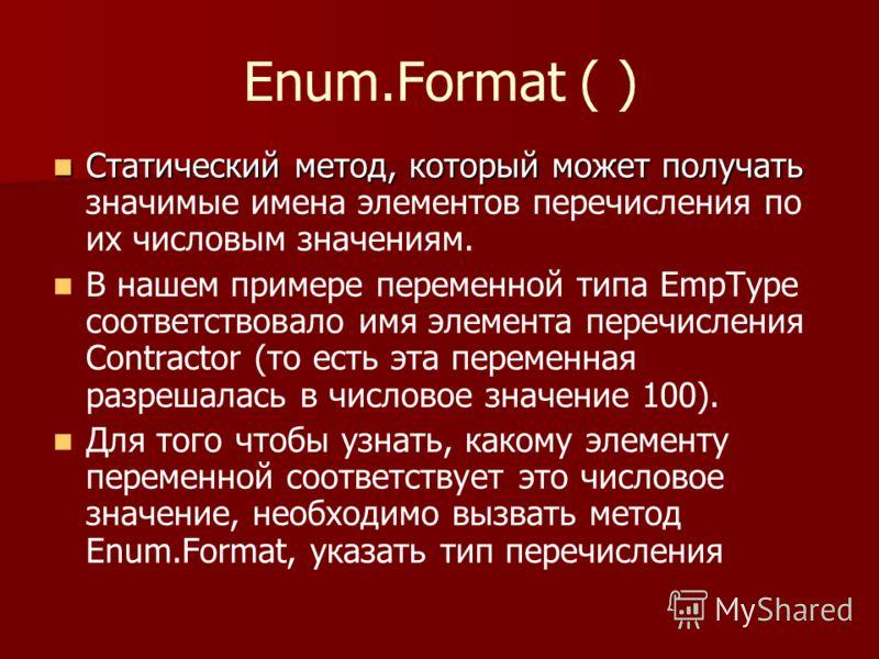 Enum.Format ( ) Статический метод, который может получать Статический метод, который может получать значимые имена элементов перечисления по их числовым значениям. В нашем примере переменной типа EmpType соответствовало имя элемента перечисления Cont