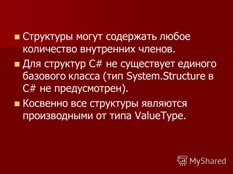 Структуры могут содержать любое количество внутренних членов. Для структур С# не существует единого базового класса (тип System.Structure в С# не предусмотрен). Косвенно все структуры являются производными от типа ValueType.