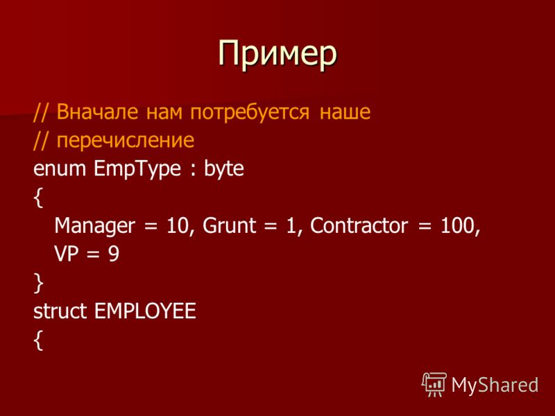 Пример // Вначале нам потребуется наше // перечисление enum EmpType : byte { Manager = 10, Grunt = 1, Contractor = 100, VP = 9 } struct EMPLOYEE {