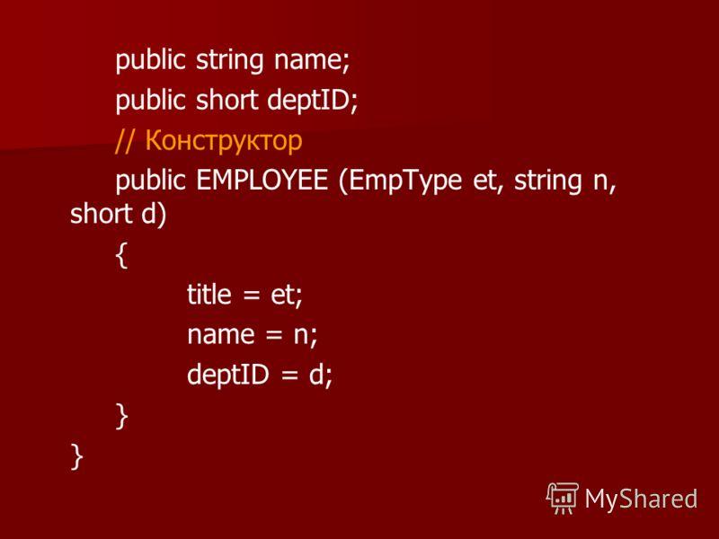 public string name; public short deptID; // Конструктор public EMPLOYEE (EmpType et, string n, short d) { title = et; name = n; deptID = d; }