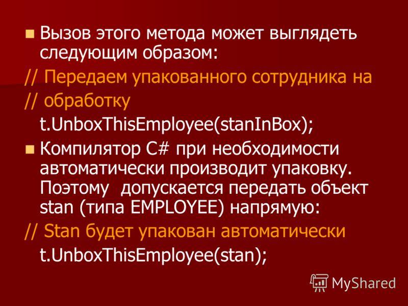 Вызов этого метода может выглядеть следующим образом: // Передаем упакованного сотрудника на // обработку t.UnboxThisEmployee(stanInBox); Компилятор С# при необходимости автоматически производит упаковку. Поэтому допускается передать объект stan (тип
