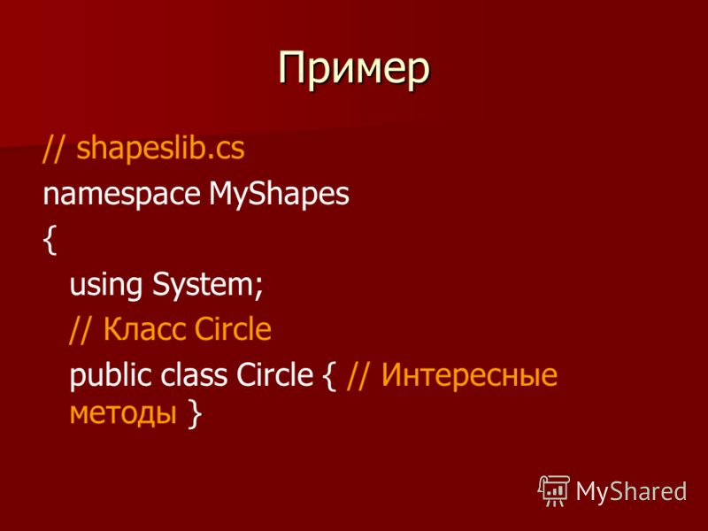 Пример // shapeslib.cs namespace MyShapes { using System; // Класс Circle public class Circle { // Интересные методы }