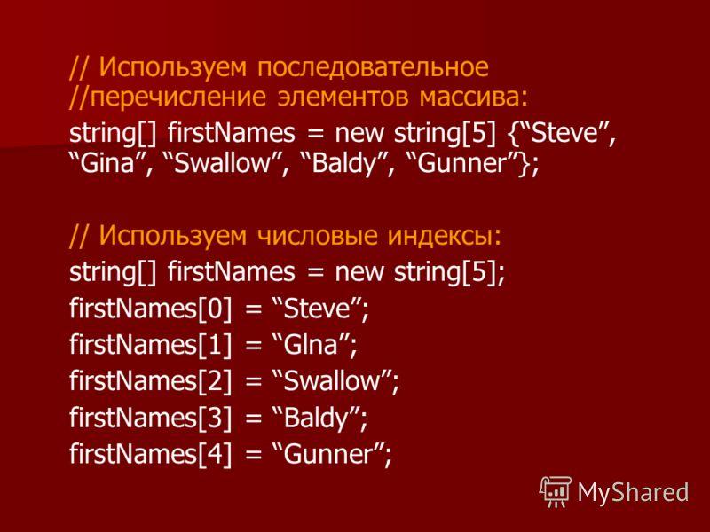 // Используем последовательное //перечисление элементов массива: string[] firstNames = new string[5] {Steve,Gina, Swallow, Baldy, Gunner}; // Используем числовые индексы: string[] firstNames = new string[5]; firstNames[0] = Steve; firstNames[1] = Gln