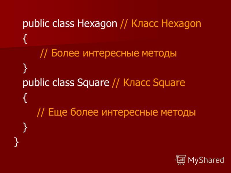 public class Hexagon // Класс Hexagon { // Более интересные методы } public class Square // Класс Square { // Еще более интересные методы }