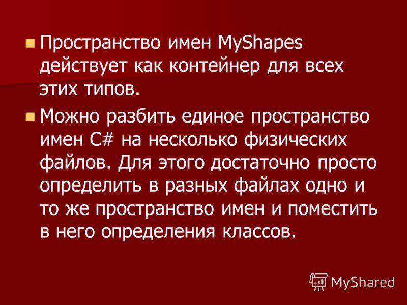Пространство имен MyShapes действует как контейнер для всех этих типов. Можно разбить единое пространство имен С# на несколько физических файлов. Для этого достаточно просто определить в разных файлах одно и то же пространство имен и поместить в него