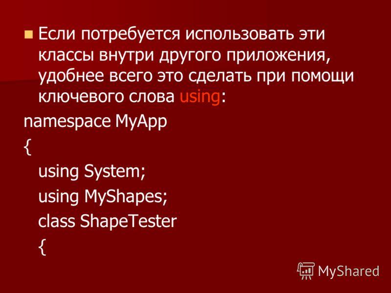 Если потребуется использовать эти классы внутри другого приложения, удобнее всего это сделать при помощи ключевого слова using: namespace MyApp { using System; using MyShapes; class ShapeTester {