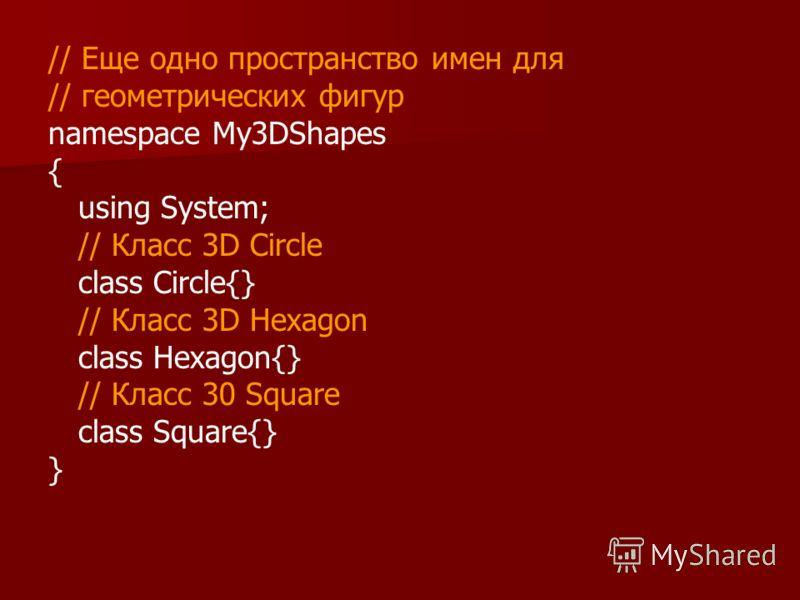 // Еще одно пространство имен для // геометрических фигур namespace My3DShapes { using System; // Класс 3D Circle class Circle{} // Класс 3D Hexagon class Hexagon{} // Класс 30 Square class Square{} }