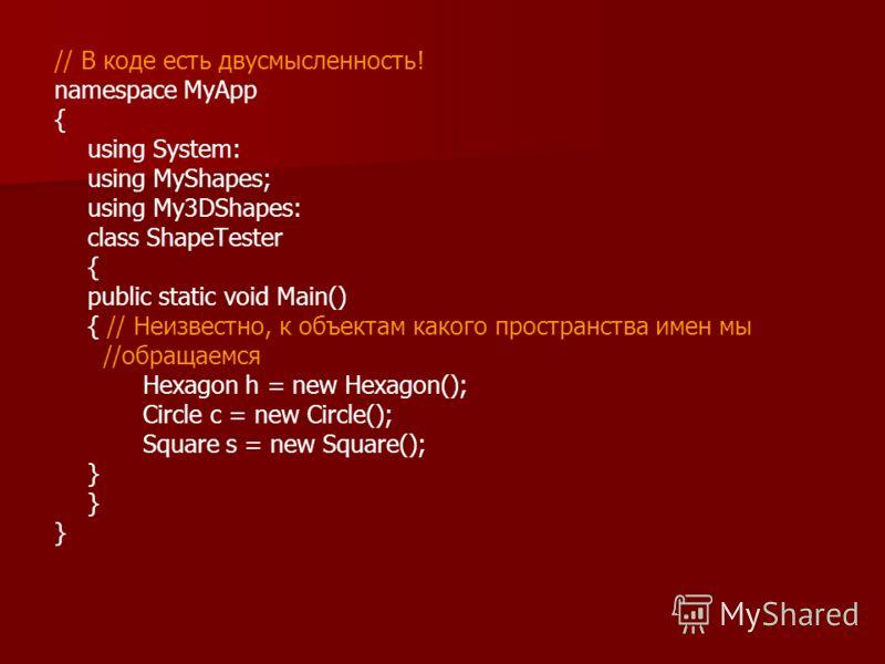 // В коде есть двусмысленность! namespace MyApp { using System: using MyShapes; using My3DShapes: class ShapeTester { public static void Main() { // Неизвестно, к объектам какого пространства имен мы //обращаемся Hexagon h = new Hexagon(); Circle с =