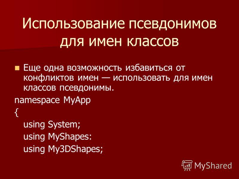 Использование псевдонимов для имен классов Еще одна возможность избавиться от конфликтов имен использовать для имен классов псевдонимы. namespace MyApp { using System; using MyShapes: using My3DShapes;