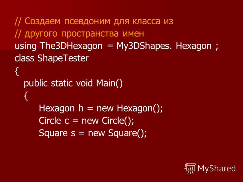 // Создаем псевдоним для класса из // другого пространства имен using The3DHexagon = My3DShapes. Hexagon ; class ShapeTester { public static void Main() { Hexagon h = new Hexagon(); Circle с = new Circle(); Square s = new Square();