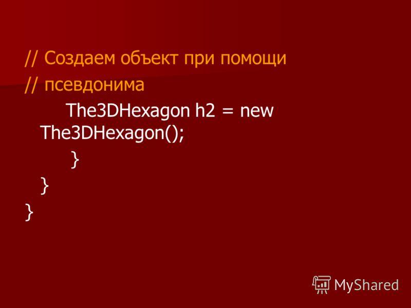 // Создаем объект при помощи // псевдонима The3DHexagon h2 = new The3DHexagon(); }