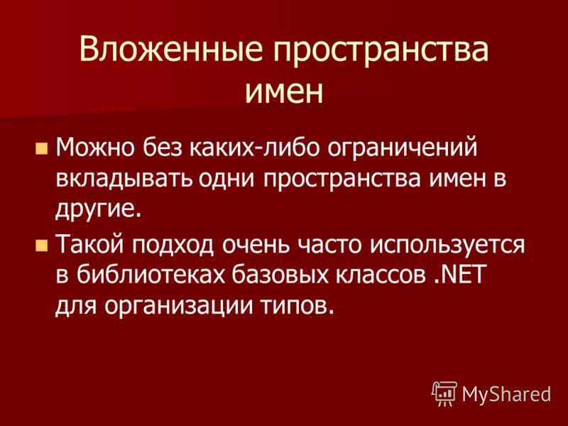 Вложенные пространства имен Можно без каких-либо ограничений вкладывать одни пространства имен в другие. Такой подход очень часто используется в библиотеках базовых классов.NET для организации типов.