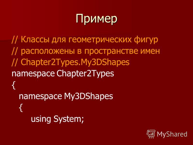 Пример // Классы для геометрических фигур // расположены в пространстве имен // Chapter2Types.My3DShapes namespace Chapter2Types { namespace My3DShapes { using System;