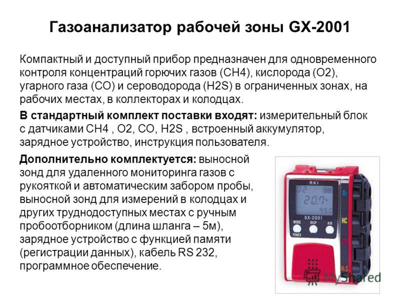 Газоанализатор рабочей зоны GX-2001 Компактный и доступный прибор предназначен для одновременного контроля концентраций горючих газов (СН4), кислорода (О2), угарного газа (СО) и сероводорода (H2S) в ограниченных зонах, на рабочих местах, в коллектора