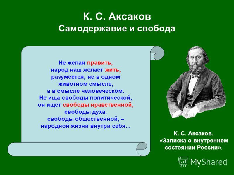 К. С. Аксаков Самодержавие и свобода Не желая править, народ наш желает жить, разумеется, не в одном животном смысле, а в смысле человеческом. Не ища свободы политической, он ищет свободы нравственной, свободы духа, свободы общественной, – народной ж