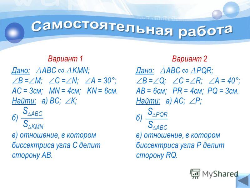 Вариант 1 Дано: АВС KMN; В = М; С = N; А = 30°; АС = 3см; MN = 4см; KN = 6см. Найти: а) ВС; К; б) в) отношение, в котором биссектриса угла С делит сторону АВ. S KMN S АВС Вариант 2 Дано: АВС PQR; В = Q; С = R; А = 40°; AB = 6см; PR = 4см; PQ = 3см. Н