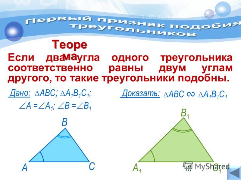 Если два угла одного треугольника соответственно равны двум углам другого, то такие треугольники подобны. Теоре ма АВС А 1 В 1 С 1 Дано: Доказать: А = А 1 ; В = В 1 АВС ; А 1 В 1 С 1 ; А1А1 В1В1 С1С1 А С В