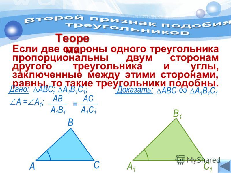 А С В Если две стороны одного треугольника пропорциональны двум сторонам другого треугольника и углы, заключенные между этими сторонами, равны, то такие треугольники подобны. Теоре ма АВС А 1 В 1 С 1 Дано: Доказать: А = А 1 ; АВС ; А 1 В 1 С 1 ; А1А1