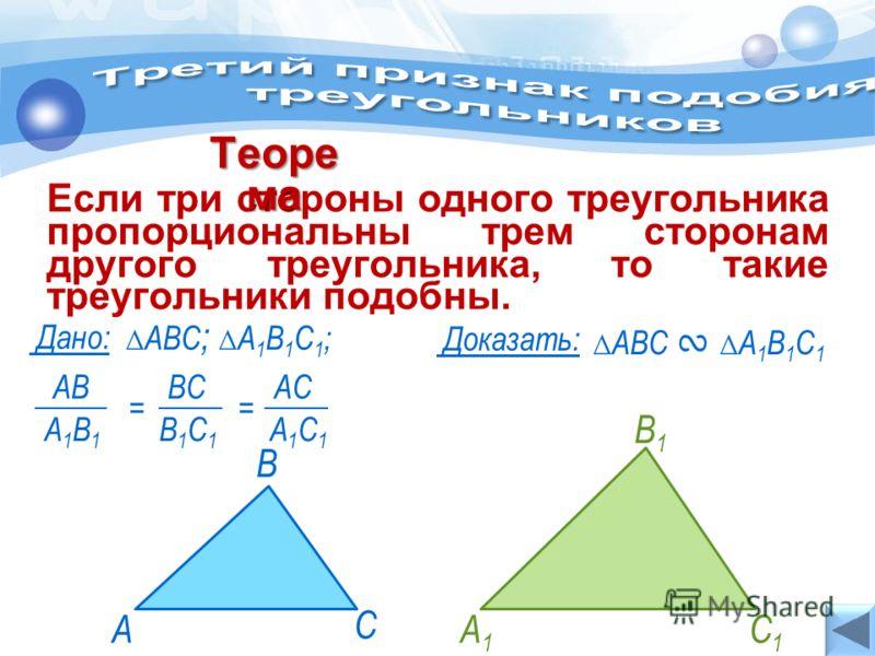 А С В Если три стороны одного треугольника пропорциональны трем сторонам другого треугольника, то такие треугольники подобны. Теоре ма АВС А 1 В 1 С 1 Дано: Доказать: АВС ; А 1 В 1 С 1 ; А1А1 В1В1 С1С1 А1С1А1С1 = А1В1А1В1 АВ В1С1В1С1 ВСАCАC