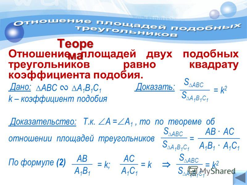 Т.к. А = А 1, то по теореме об k – коэффициент подобия А1С1А1С1 = k; = k А1В1А1В1 АВАCАC АВС А 1 В 1 С 1 Дано: Отношение площадей двух подобных треугольников равно квадрату коэффициента подобия. Теоре ма Доказать: S АВС S А 1 В 1 С 1 = k2= k2 S АВС А