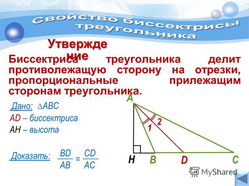 AD – биссектриса АН – высота АВС Дано: Биссектриса треугольника делит противолежащую сторону на отрезки, пропорциональные прилежащим сторонам треугольника. Утвержде ние Доказать: BD AB = CD AC Н В А С D 1 2