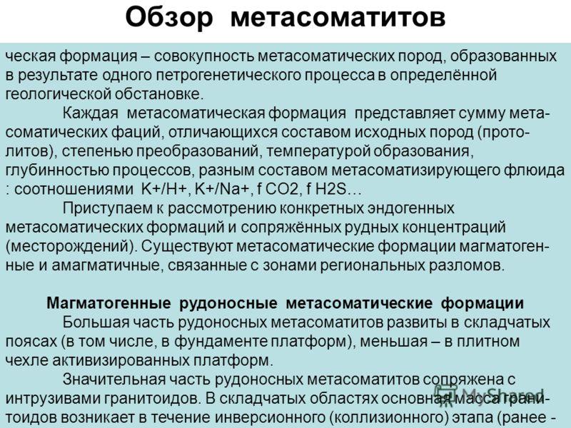 Обзор метасоматитов ческая формация – совокупность метасоматических пород, образованных в результате одного петрогенетического процесса в определённой геологической обстановке. Каждая метасоматическая формация представляет сумму мета- соматических фа