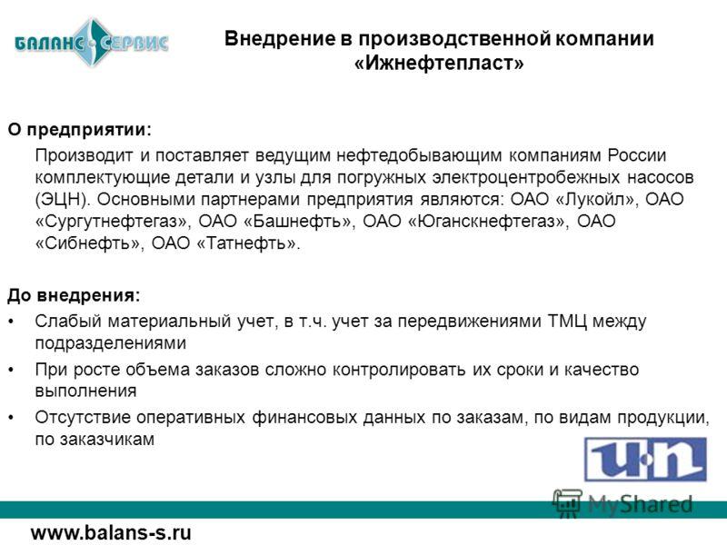 www.balans-s.ru О предприятии: Производит и поставляет ведущим нефтедобывающим компаниям России комплектующие детали и узлы для погружных электроцентробежных насосов (ЭЦН). Основными партнерами предприятия являются: ОАО «Лукойл», ОАО «Сургутнефтегаз»